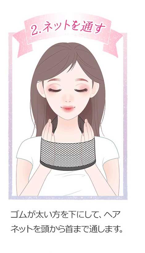 2.ネットを通す ゴムが太い方を下にしてヘアネットを頭から首まで通します。