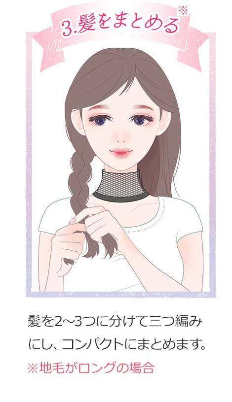 3.髪をまとめる 髪を2~3つに明けて三つ編みにし、コンパクトにまとめます。※地毛がロングの場合